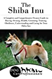 The Shiba Inu: A Complete and Comprehensive Owners Guide to: Buying, Owning, Health, Grooming, Training, Obedience, Understanding and Caring for Your Shiba ... from a Puppy to Old Age 1) (English Edit...