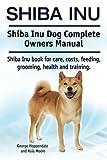 Shiba Inu. Shiba Inu Dog Complete Owners Manual. Shiba Inu book for care, costs, feeding, grooming, health and training.