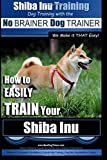 Shiba Inu Training | Dog Training with the No BRAINER Dog TRAINER ~ We Make it That Easy!: How to EASILY TRAIN Your Shiba Inu